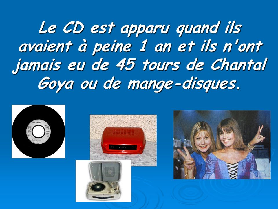 Le CD est apparu quand ils avaient à peine 1 an et ils n ont jamais eu de 45 tours de Chantal Goya ou de mange-disques.
