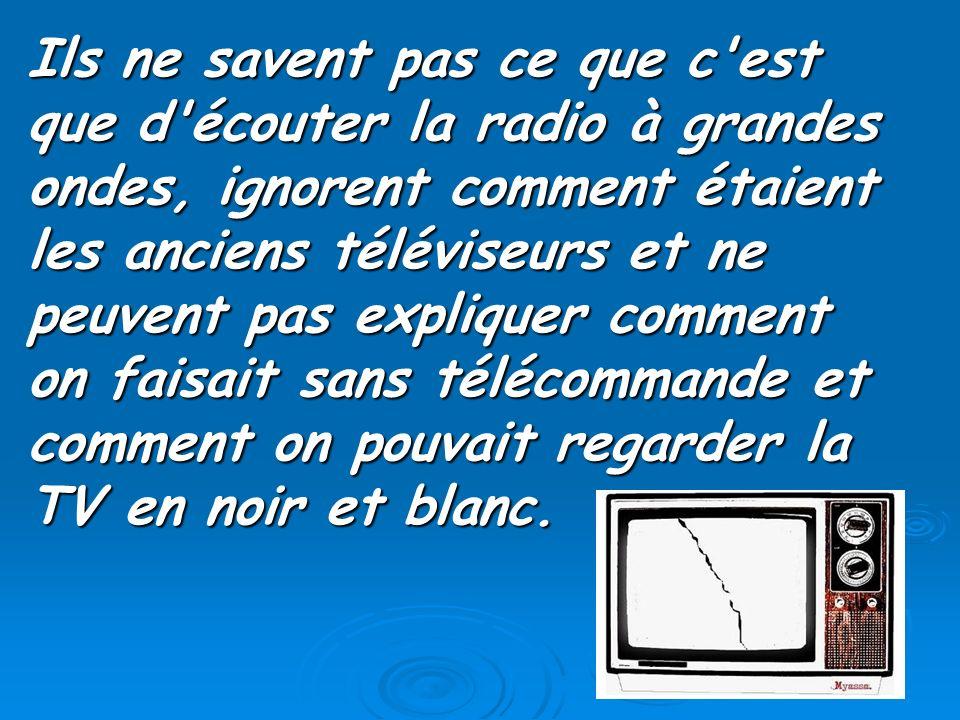 Ils ne savent pas ce que c est que d écouter la radio à grandes ondes, ignorent comment étaient les anciens téléviseurs et ne peuvent pas expliquer comment on faisait sans télécommande et comment on pouvait regarder la TV en noir et blanc.