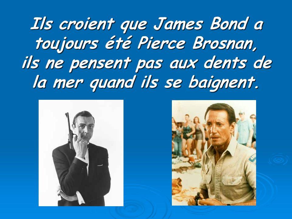 Ils croient que James Bond a toujours été Pierce Brosnan,