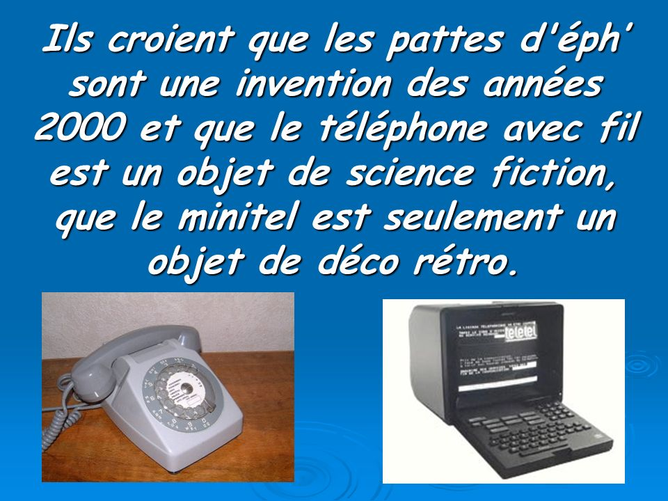 Ils croient que les pattes d éph' sont une invention des années 2000 et que le téléphone avec fil est un objet de science fiction, que le minitel est seulement un objet de déco rétro.