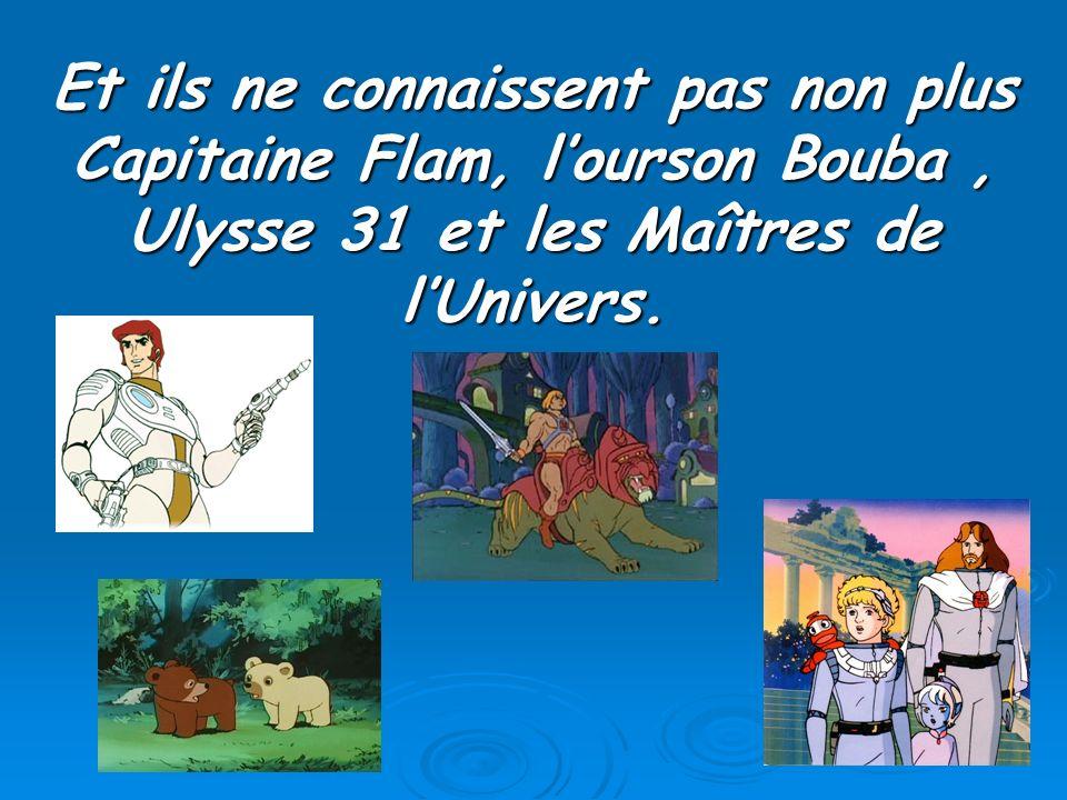 Et ils ne connaissent pas non plus Capitaine Flam, l'ourson Bouba , Ulysse 31 et les Maîtres de l'Univers.