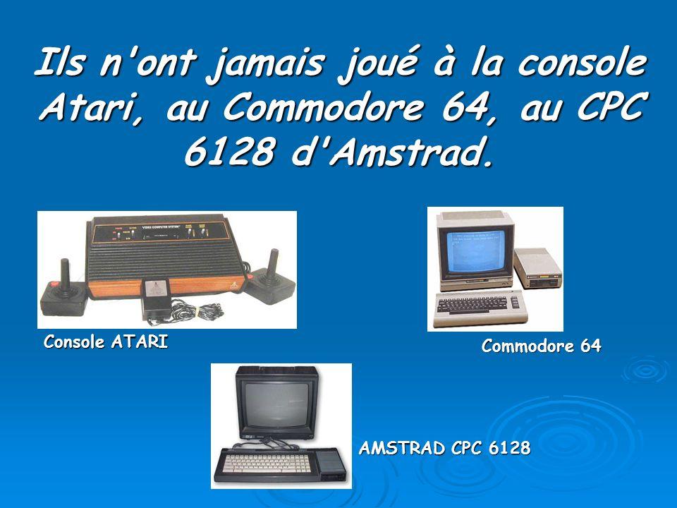Ils n ont jamais joué à la console Atari, au Commodore 64, au CPC 6128 d Amstrad.