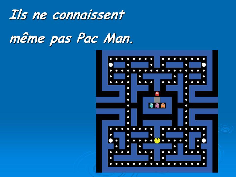 Ils ne connaissent même pas Pac Man.