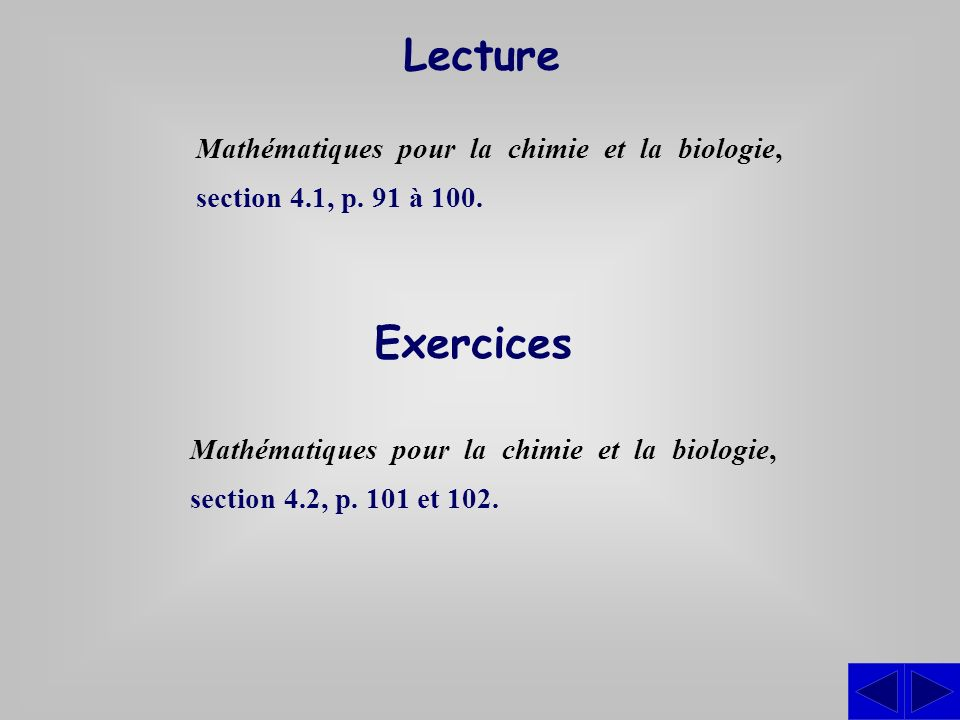 Lecture Mathématiques pour la chimie et la biologie, section 4.1, p. 91 à 100. Exercices.