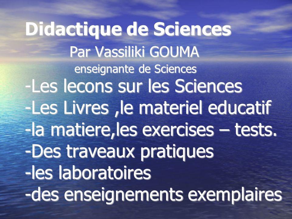 Didactique de Sciences Par Vassiliki GOUMA enseignante de Sciences -Les lecons sur les Sciences -Les Livres ,le materiel educatif -la matiere,les exercises – tests.