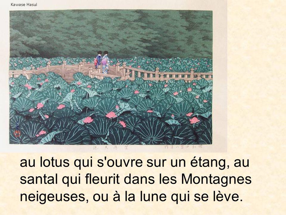 Kawase Hasui au lotus qui s ouvre sur un étang, au santal qui fleurit dans les Montagnes neigeuses, ou à la lune qui se lève.