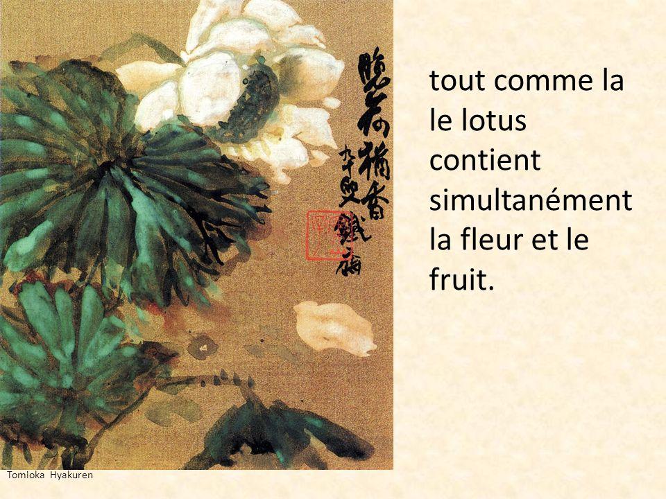 tout comme la le lotus contient simultanément la fleur et le fruit.
