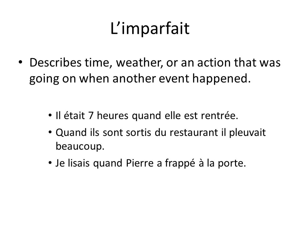 L'imparfait Describes time, weather, or an action that was going on when another event happened. Il était 7 heures quand elle est rentrée.