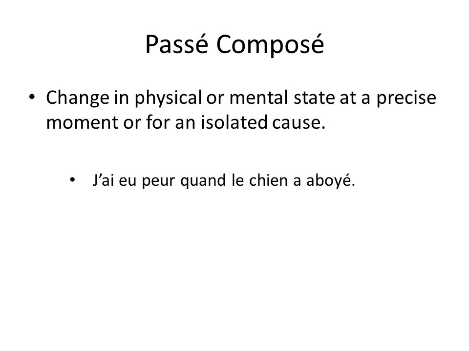 Passé Composé Change in physical or mental state at a precise moment or for an isolated cause.