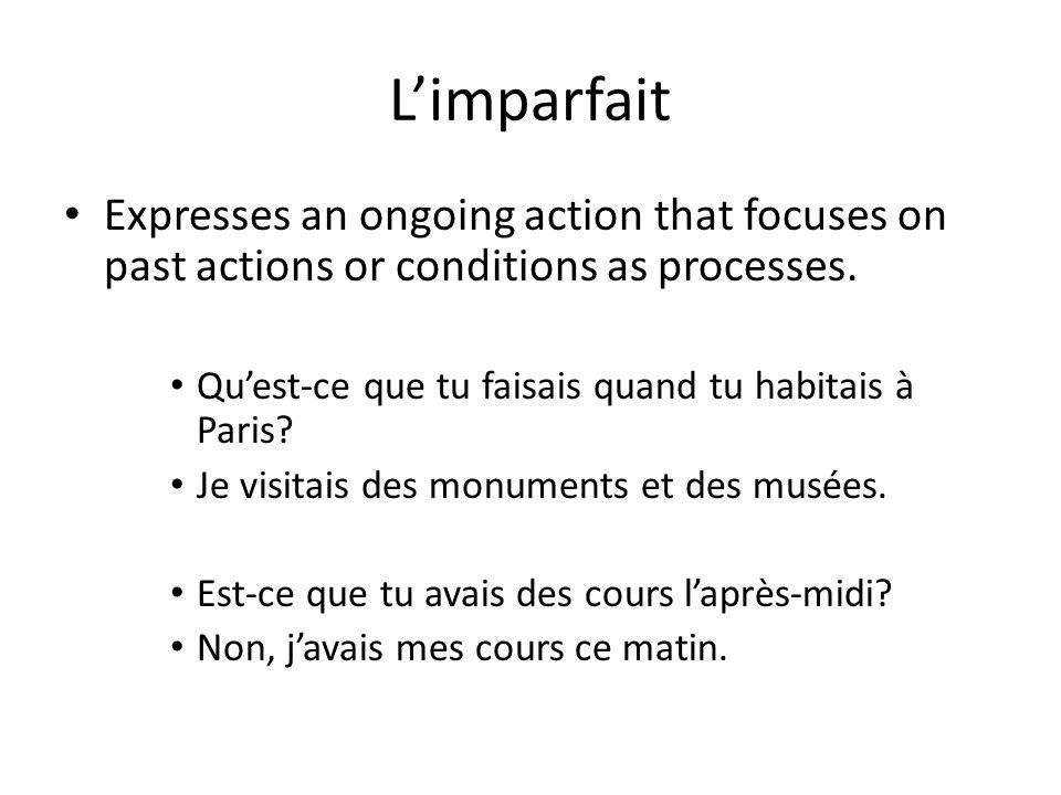 L'imparfait Expresses an ongoing action that focuses on past actions or conditions as processes. Qu'est-ce que tu faisais quand tu habitais à Paris