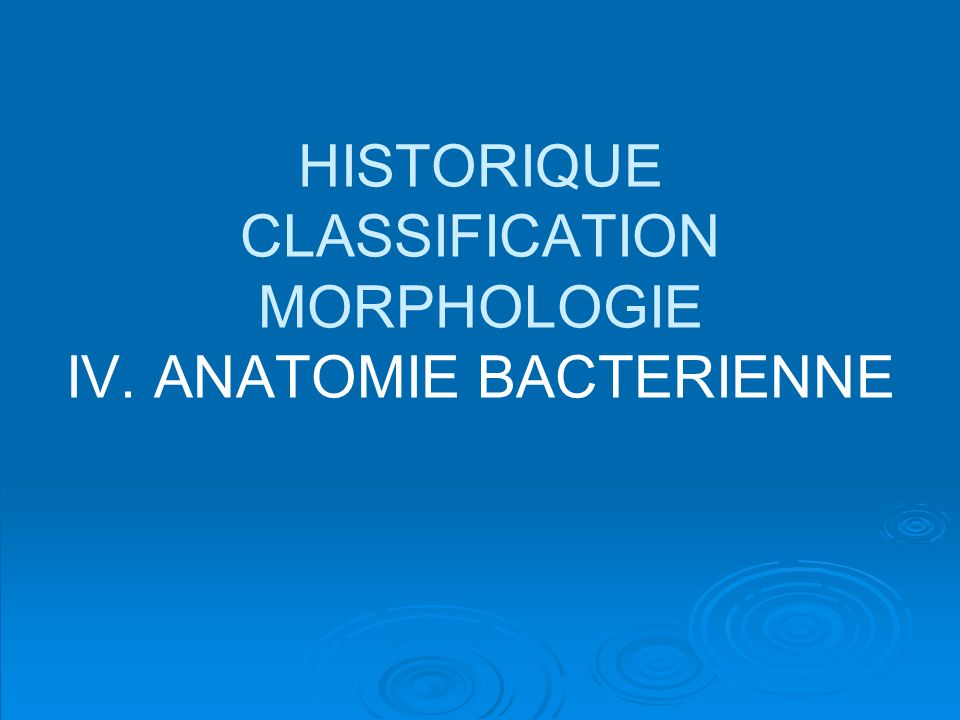 HISTORIQUE CLASSIFICATION MORPHOLOGIE IV. ANATOMIE BACTERIENNE