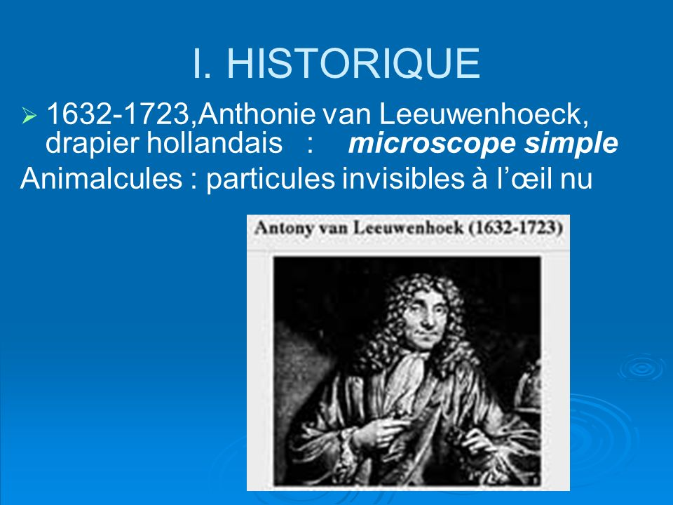 I. HISTORIQUE 1632-1723,Anthonie van Leeuwenhoeck, drapier hollandais : microscope simple.