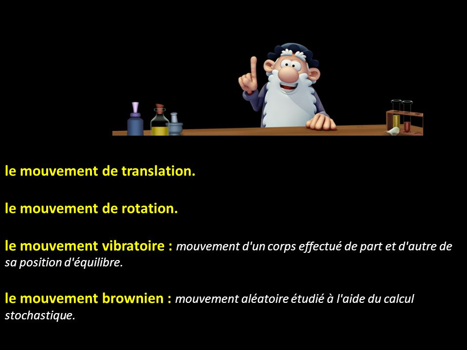 le mouvement de translation. le mouvement de rotation.
