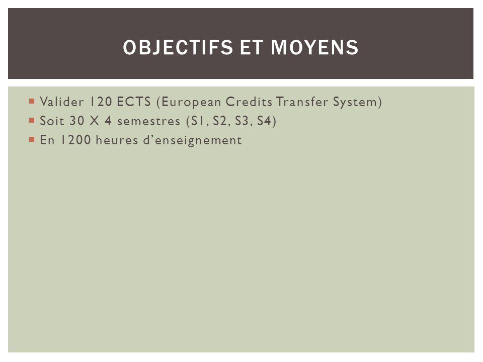 Objectifs et moyens Valider 120 ECTS (European Credits Transfer System) Soit 30 X 4 semestres (S1, S2, S3, S4)