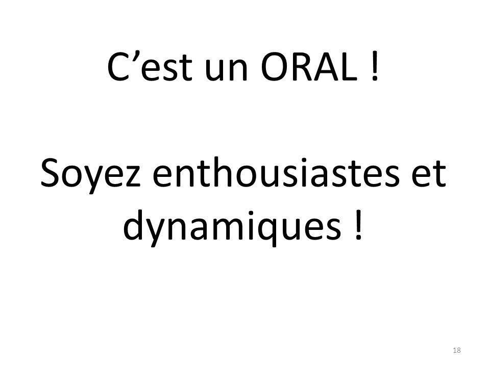 C'est un ORAL ! Soyez enthousiastes et dynamiques !