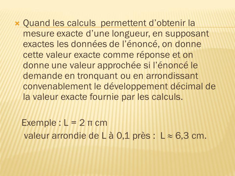 Quand les calculs permettent d'obtenir la mesure exacte d'une longueur, en supposant exactes les données de l'énoncé, on donne cette valeur exacte comme réponse et on donne une valeur approchée si l'énoncé le demande en tronquant ou en arrondissant convenablement le développement décimal de la valeur exacte fournie par les calculs.