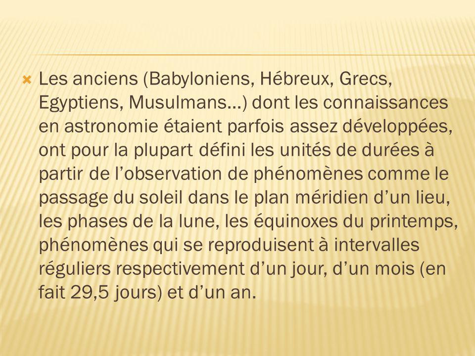Les anciens (Babyloniens, Hébreux, Grecs, Egyptiens, Musulmans…) dont les connaissances en astronomie étaient parfois assez développées, ont pour la plupart défini les unités de durées à partir de l'observation de phénomènes comme le passage du soleil dans le plan méridien d'un lieu, les phases de la lune, les équinoxes du printemps, phénomènes qui se reproduisent à intervalles réguliers respectivement d'un jour, d'un mois (en fait 29,5 jours) et d'un an.