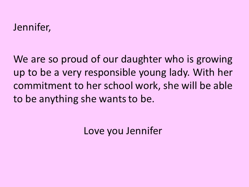 Jennifer, We are so proud of our daughter who is growing up to be a very responsible young lady.