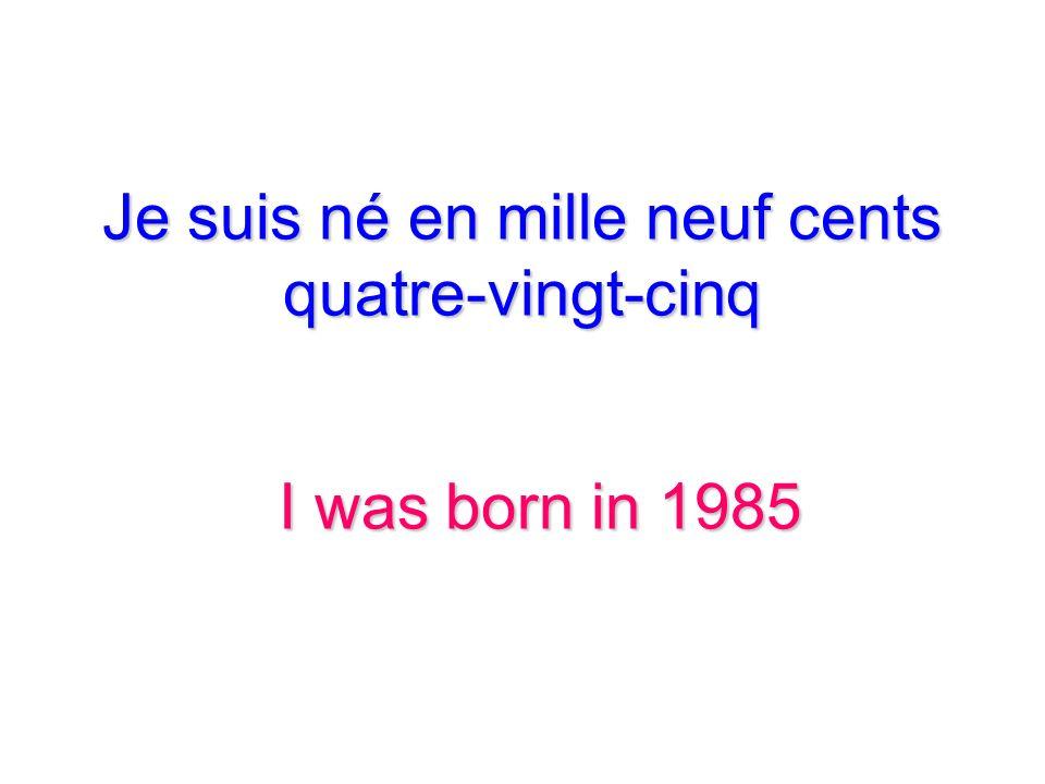 Je suis né en mille neuf cents quatre-vingt-cinq