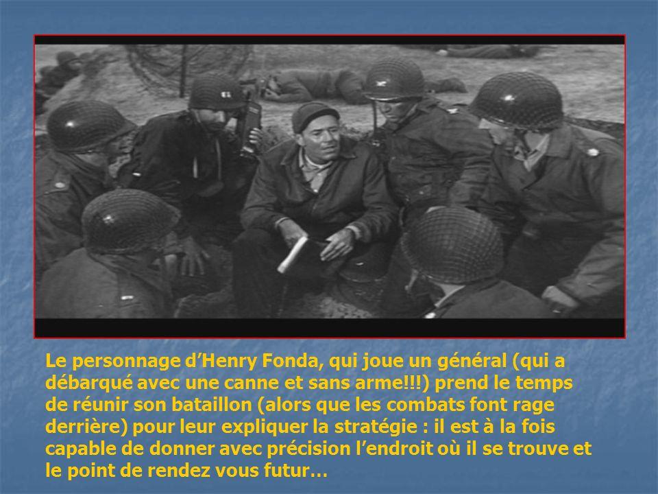 Le personnage d'Henry Fonda, qui joue un général (qui a débarqué avec une canne et sans arme!!!) prend le temps de réunir son bataillon (alors que les combats font rage derrière) pour leur expliquer la stratégie : il est à la fois capable de donner avec précision l'endroit où il se trouve et le point de rendez vous futur…