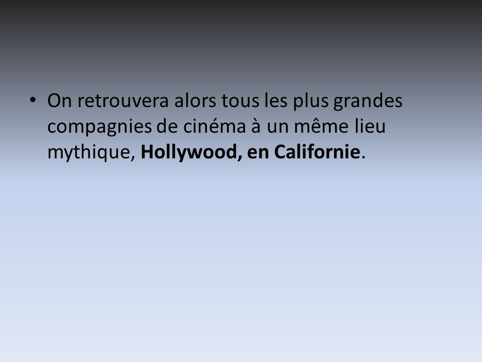 On retrouvera alors tous les plus grandes compagnies de cinéma à un même lieu mythique, Hollywood, en Californie.