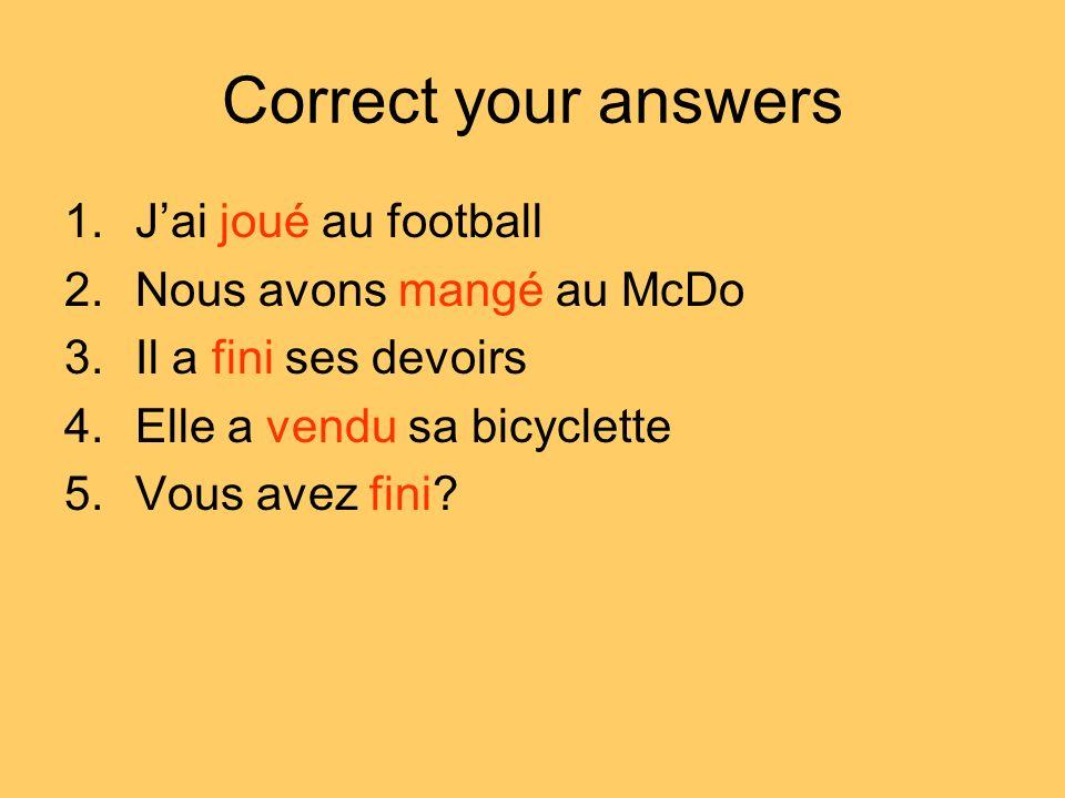 Correct your answers J'ai joué au football Nous avons mangé au McDo