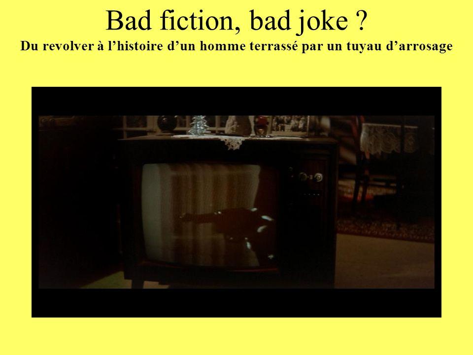 Bad fiction, bad joke Du revolver à l'histoire d'un homme terrassé par un tuyau d'arrosage