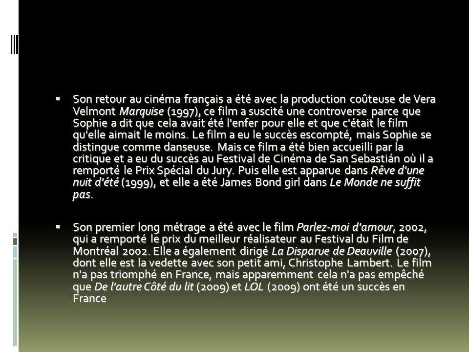 Son retour au cinéma français a été avec la production coûteuse de Vera Velmont Marquise (1997), ce film a suscité une controverse parce que Sophie a dit que cela avait été l enfer pour elle et que c était le film qu elle aimait le moins. Le film a eu le succès escompté, mais Sophie se distingue comme danseuse. Mais ce film a été bien accueilli par la critique et a eu du succès au Festival de Cinéma de San Sebastián où il a remporté le Prix Spécial du Jury. Puis elle est apparue dans Rêve d une nuit d été (1999), et elle a été James Bond girl dans Le Monde ne suffit pas.