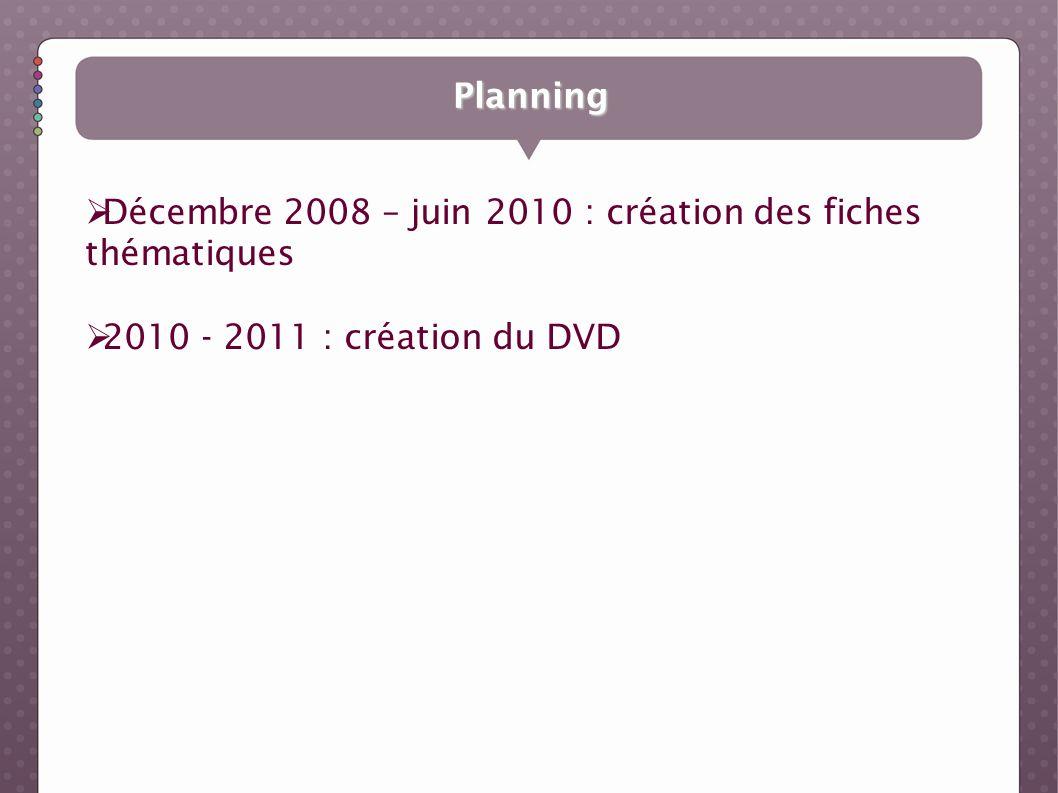 Planning Décembre 2008 – juin 2010 : création des fiches thématiques 2010 - 2011 : création du DVD