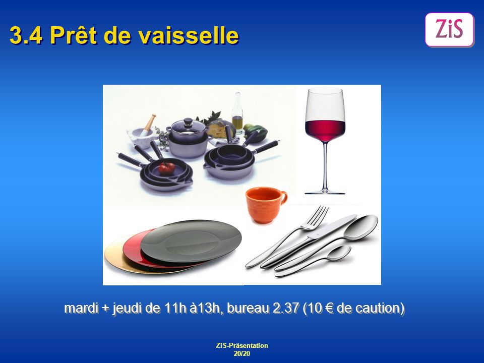 3.4 Prêt de vaisselle mardi + jeudi de 11h à13h, bureau 2.37 (10 € de caution) ZiS-Präsentation.