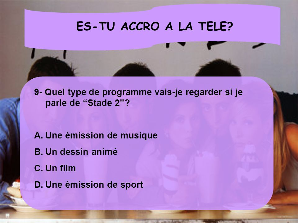 ES-TU ACCRO A LA TELE 9- Quel type de programme vais-je regarder si je parle de Stade 2 Une émission de musique.