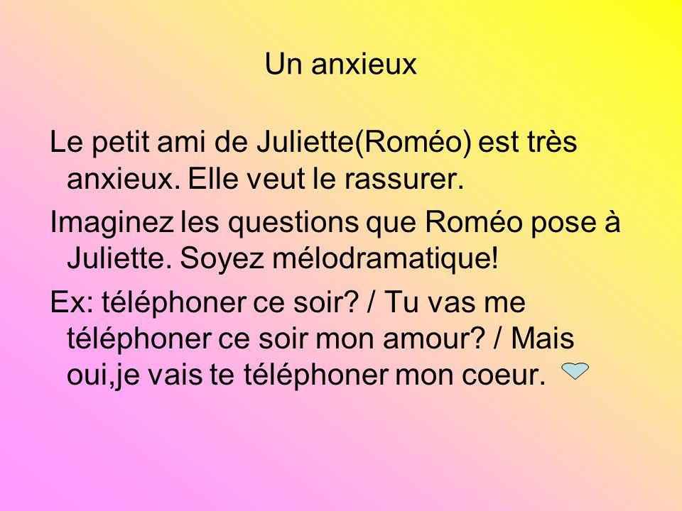 Un anxieux Le petit ami de Juliette(Roméo) est très anxieux. Elle veut le rassurer.