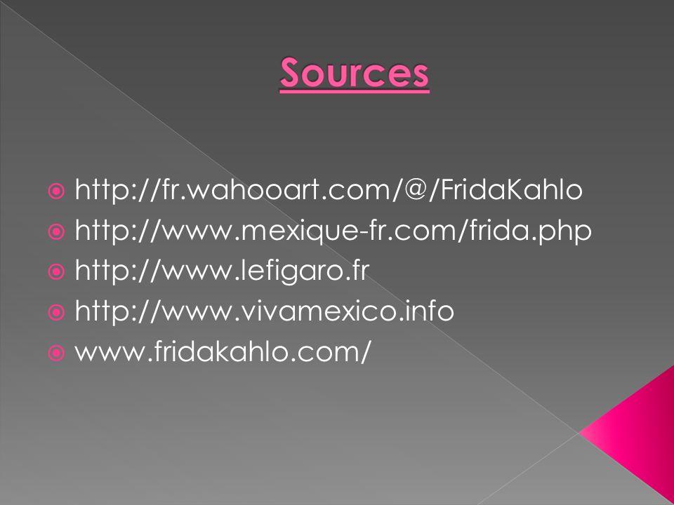 http://fr.wahooart.com/@/FridaKahlo http://www.mexique-fr.com/frida.php. http://www.lefigaro.fr. http://www.vivamexico.info.