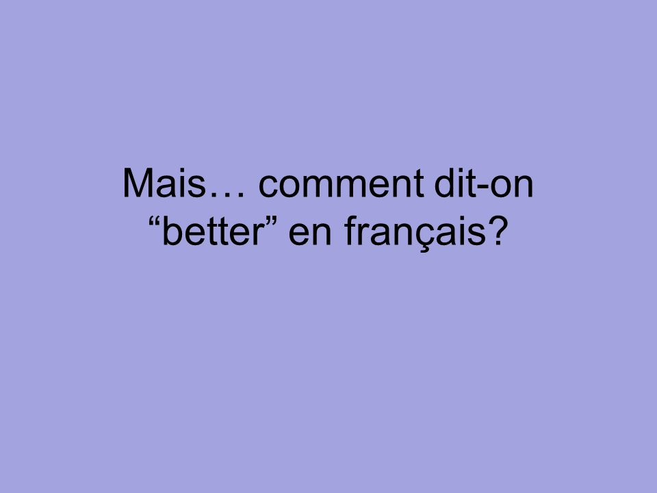 Mais… comment dit-on better en français