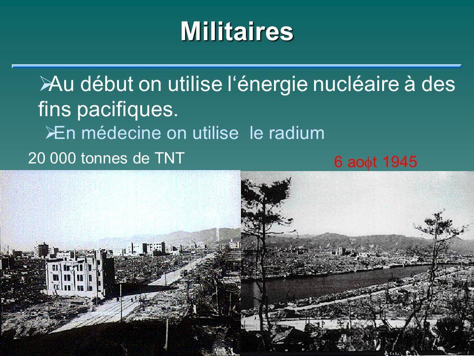 Militaires Au début on utilise l'énergie nucléaire à des fins pacifiques. En médecine on utilise le radium.