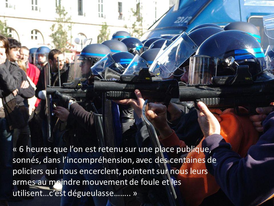 « 6 heures que l'on est retenu sur une place publique, sonnés, dans l'incompréhension, avec des centaines de policiers qui nous encerclent, pointent sur nous leurs armes au moindre mouvement de foule et les utilisent…c'est dégueulasse…….. »