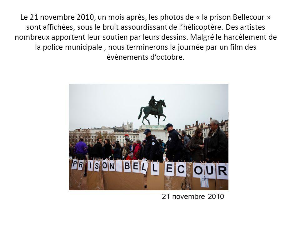 Le 21 novembre 2010, un mois après, les photos de « la prison Bellecour » sont affichées, sous le bruit assourdissant de l'hélicoptère. Des artistes nombreux apportent leur soutien par leurs dessins. Malgré le harcèlement de la police municipale , nous terminerons la journée par un film des évènements d'octobre.
