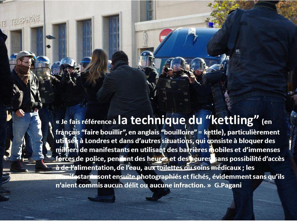« Je fais référence à la technique du kettling (en français faire bouillir , en anglais bouilloire = kettle), particulièrement utilisée à Londres et dans d'autres situations, qui consiste à bloquer des milliers de manifestants en utilisant des barrières mobiles et d'immenses forces de police, pendant des heures et des heures, sans possibilité d'accès à de l'alimentation, de l'eau, aux toilettes ou soins médicaux ; les manifestants sont ensuite photographiés et fichés, évidemment sans qu'ils n'aient commis aucun délit ou aucune infraction. » G.Pagani