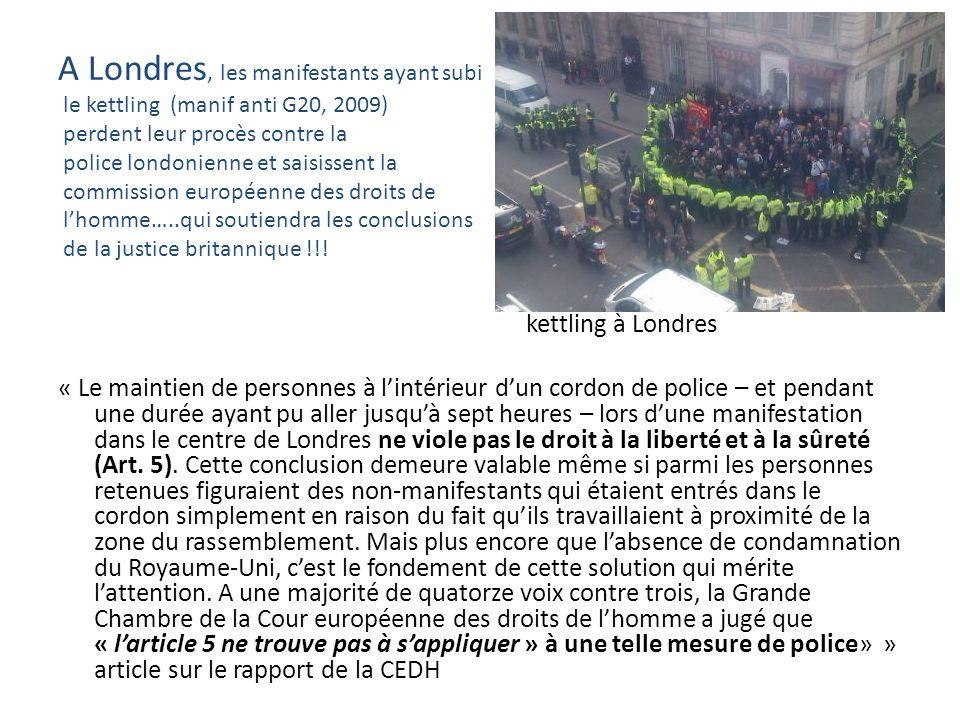 A Londres, les manifestants ayant subi le kettling (manif anti G20, 2009) perdent leur procès contre la police londonienne et saisissent la commission européenne des droits de l'homme…..qui soutiendra les conclusions de la justice britannique !!!