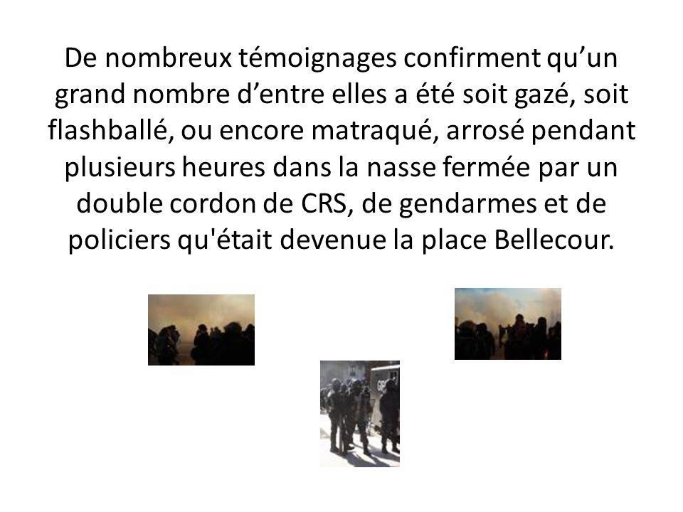 De nombreux témoignages confirment qu'un grand nombre d'entre elles a été soit gazé, soit flashballé, ou encore matraqué, arrosé pendant plusieurs heures dans la nasse fermée par un double cordon de CRS, de gendarmes et de policiers qu était devenue la place Bellecour.