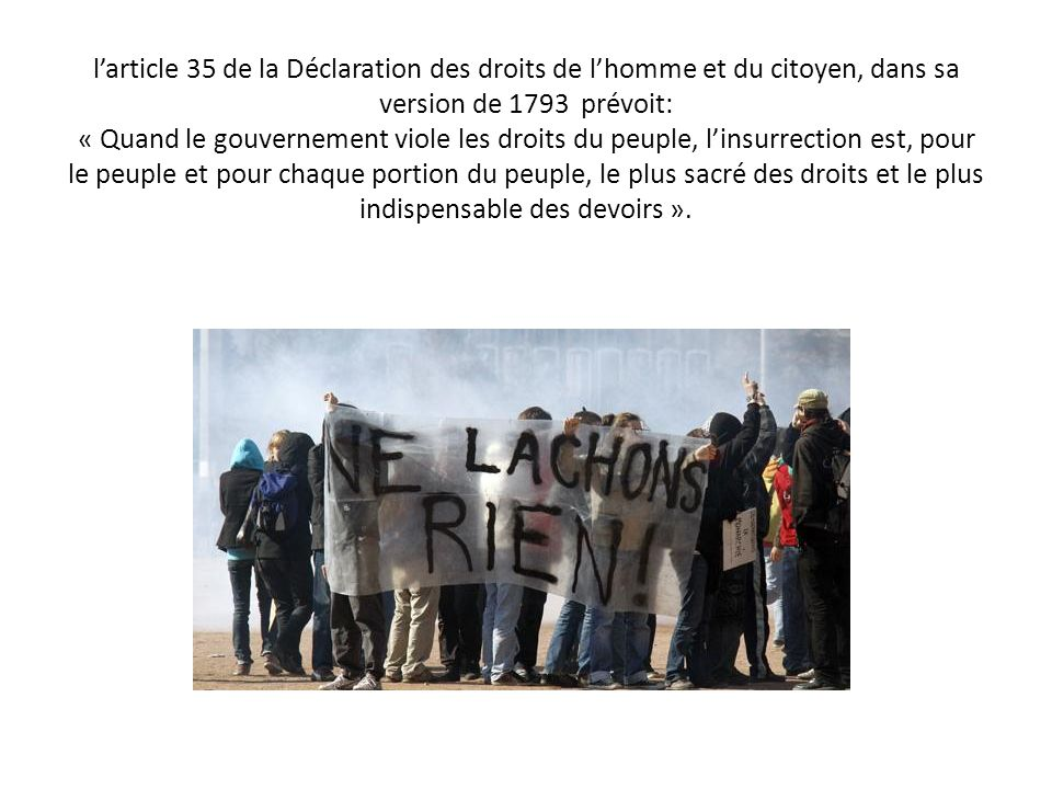 l'article 35 de la Déclaration des droits de l'homme et du citoyen, dans sa version de 1793 prévoit: « Quand le gouvernement viole les droits du peuple, l'insurrection est, pour le peuple et pour chaque portion du peuple, le plus sacré des droits et le plus indispensable des devoirs ».