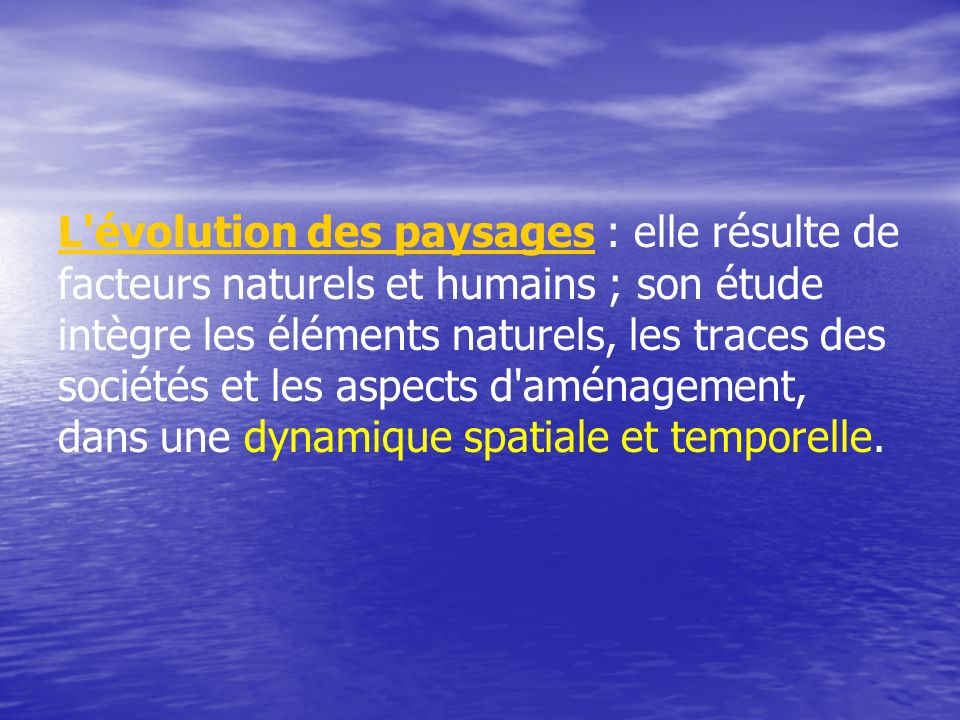L évolution des paysages : elle résulte de facteurs naturels et humains ; son étude intègre les éléments naturels, les traces des sociétés et les aspects d aménagement, dans une dynamique spatiale et temporelle.