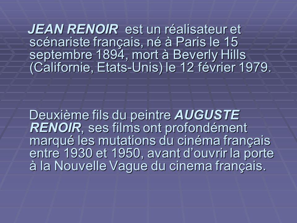 JEAN RENOIR est un réalisateur et scénariste français, né à Paris le 15 septembre 1894, mort à Beverly Hills (Californie, Etats-Unis) le 12 février 1979.