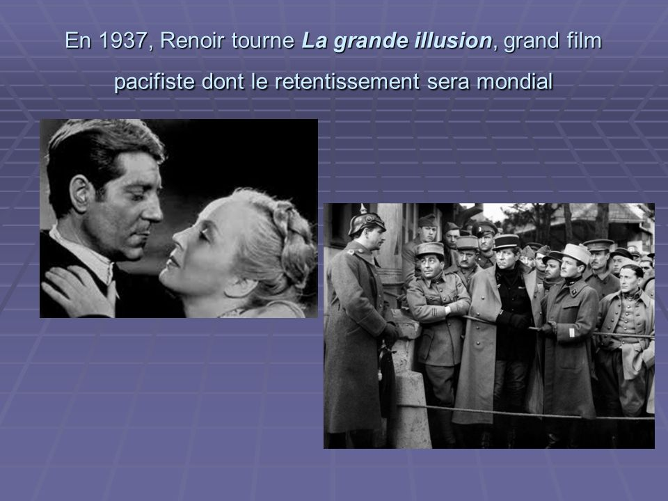 En 1937, Renoir tourne La grande illusion, grand film pacifiste dont le retentissement sera mondial