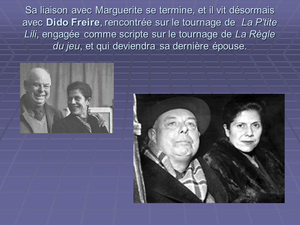 Sa liaison avec Marguerite se termine, et il vit désormais avec Dido Freire, rencontrée sur le tournage de La P'tite Lili, engagée comme scripte sur le tournage de La Règle du jeu, et qui deviendra sa dernière épouse.