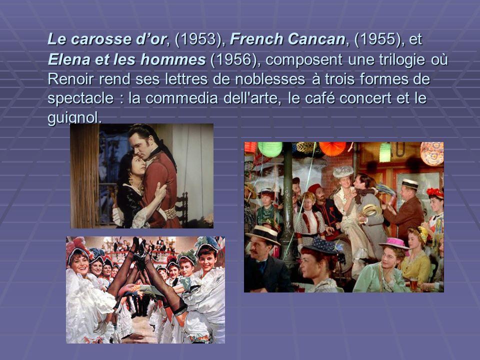 Le carosse d'or, (1953), French Cancan, (1955), et Elena et les hommes (1956), composent une trilogie où Renoir rend ses lettres de noblesses à trois formes de spectacle : la commedia dell arte, le café concert et le guignol.