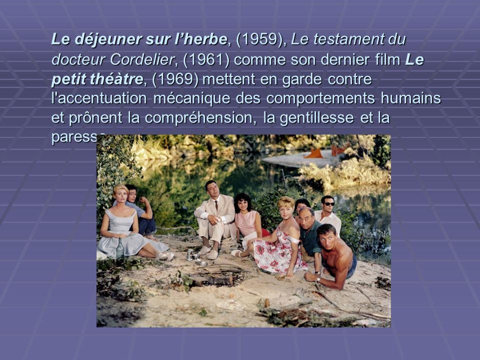 Le déjeuner sur l'herbe, (1959), Le testament du docteur Cordelier, (1961) comme son dernier film Le petit théàtre, (1969) mettent en garde contre l accentuation mécanique des comportements humains et prônent la compréhension, la gentillesse et la paresse.