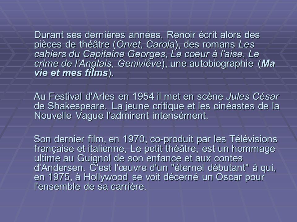 Durant ses dernières années, Renoir écrit alors des pièces de théâtre (Orvet, Carola), des romans Les cahiers du Capitaine Georges, Le coeur à l'aise, Le crime de l'Anglais, Geniviève), une autobiographie (Ma vie et mes films).