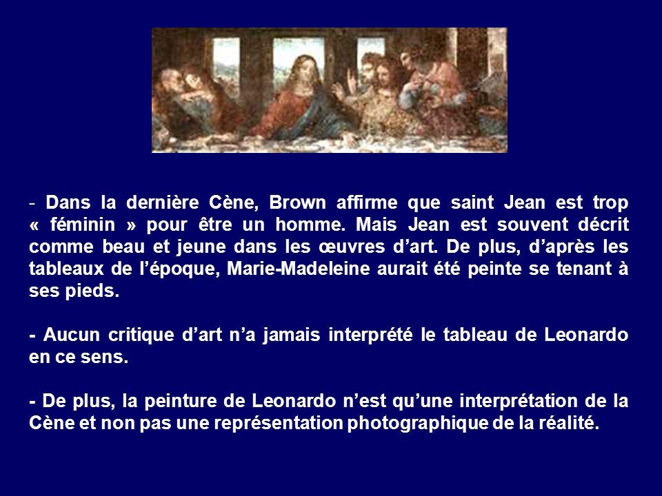 - Dans la dernière Cène, Brown affirme que saint Jean est trop « féminin » pour être un homme. Mais Jean est souvent décrit comme beau et jeune dans les œuvres d'art. De plus, d'après les tableaux de l'époque, Marie-Madeleine aurait été peinte se tenant à ses pieds.