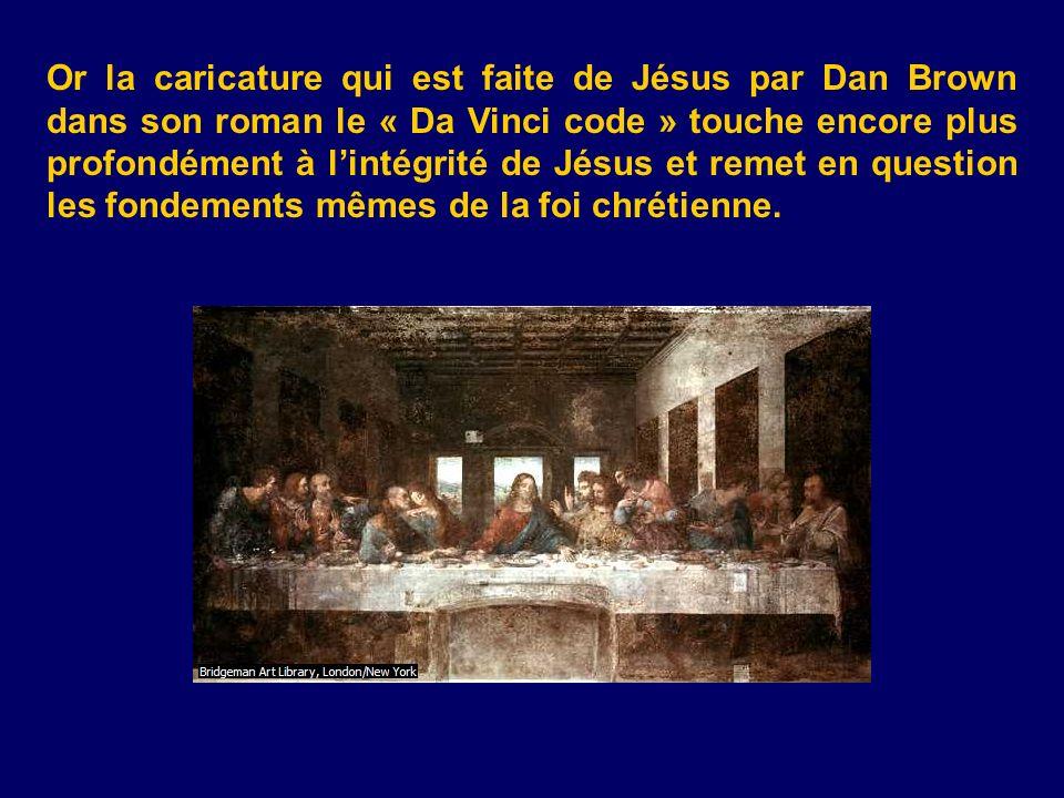 Or la caricature qui est faite de Jésus par Dan Brown dans son roman le « Da Vinci code » touche encore plus profondément à l'intégrité de Jésus et remet en question les fondements mêmes de la foi chrétienne.